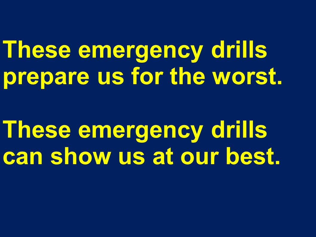 These emergency drills prepare us for the worst. These emergency drills can show us at our best.