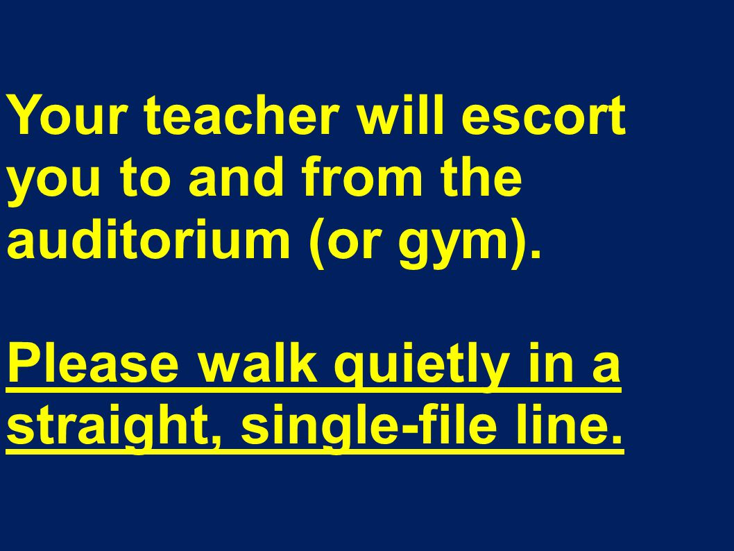 Your teacher will escort you to and from the auditorium (or gym).