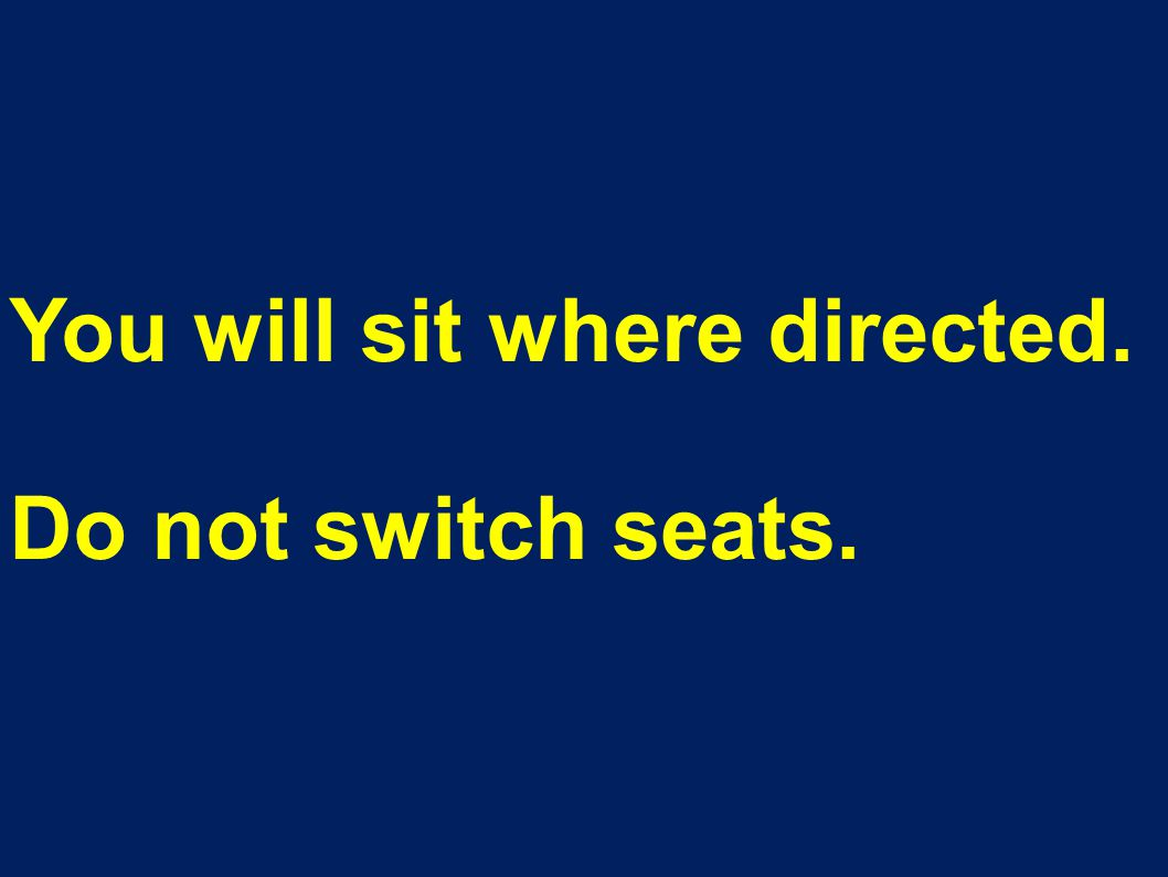 You will sit where directed. Do not switch seats.