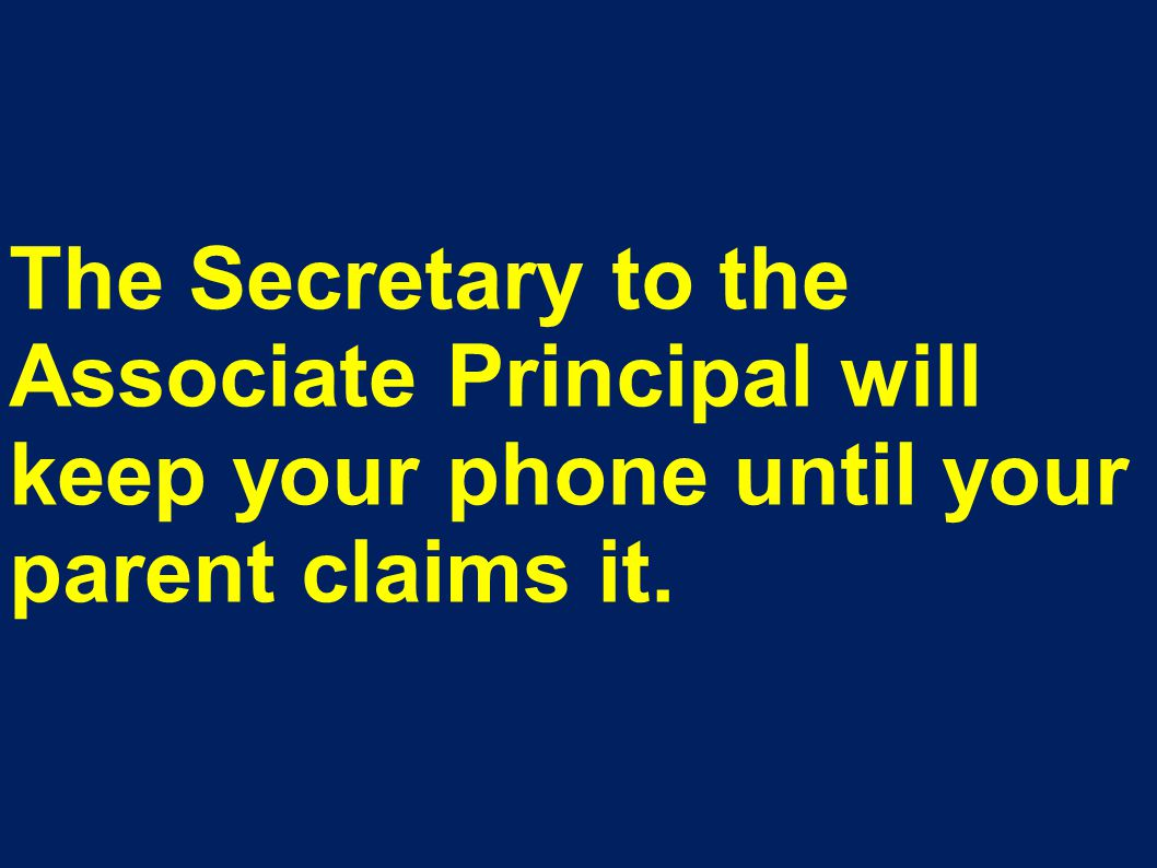 The Secretary to the Associate Principal will keep your phone until your parent claims it.