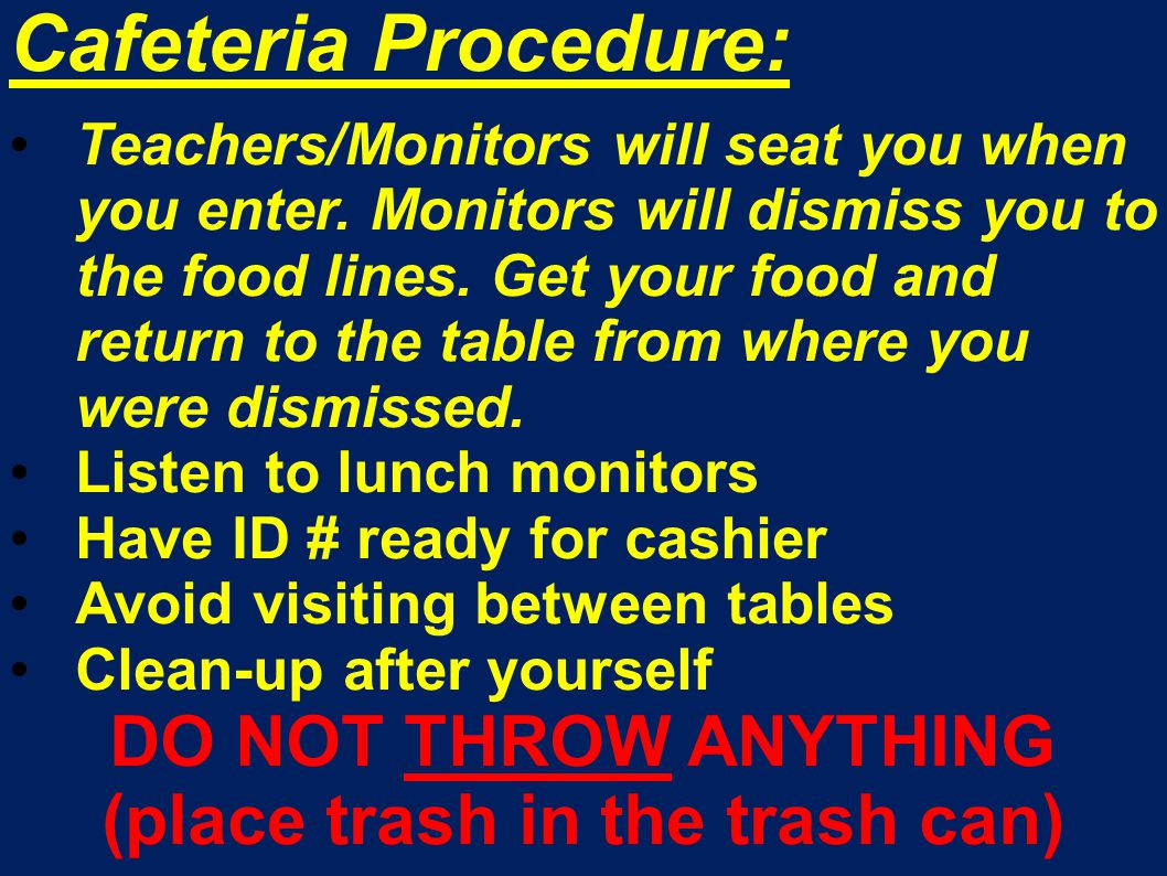 Cafeteria Procedure: Teachers/Monitors will seat you when you enter. Monitors will dismiss you to the food lines. Get your food and return to the tabl
