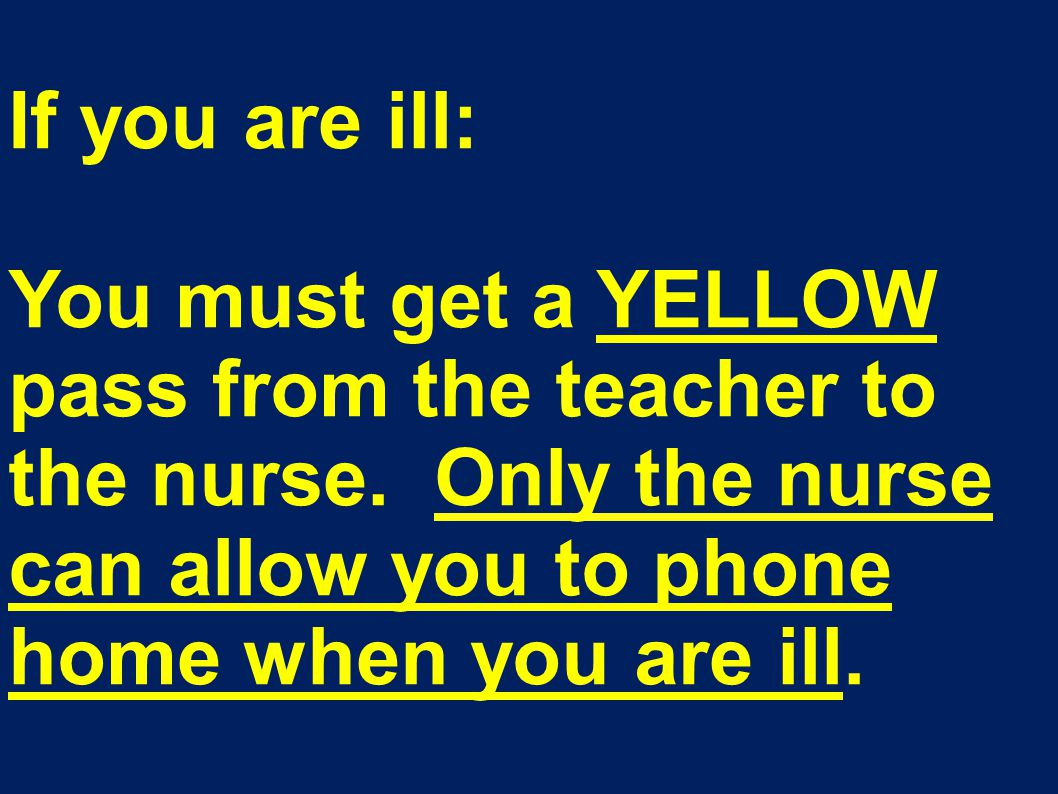If you are ill: You must get a YELLOW pass from the teacher to the nurse.