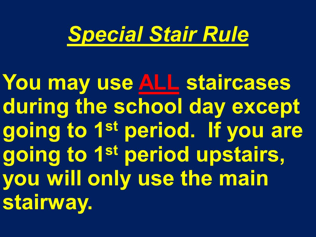 Special Stair Rule You may use ALL staircases during the school day except going to 1 st period. If you are going to 1 st period upstairs, you will on