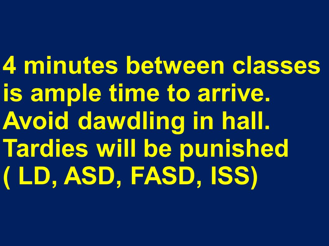 4 minutes between classes is ample time to arrive. Avoid dawdling in hall. Tardies will be punished ( LD, ASD, FASD, ISS)