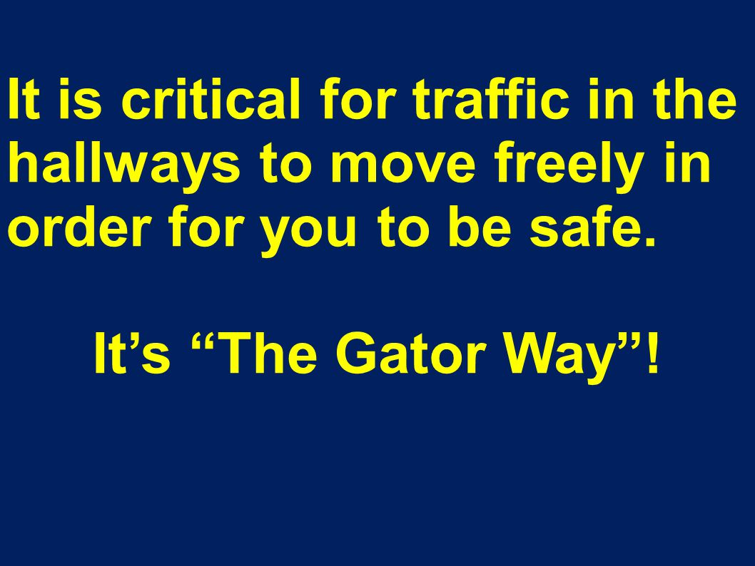 "It is critical for traffic in the hallways to move freely in order for you to be safe. It's ""The Gator Way""!"