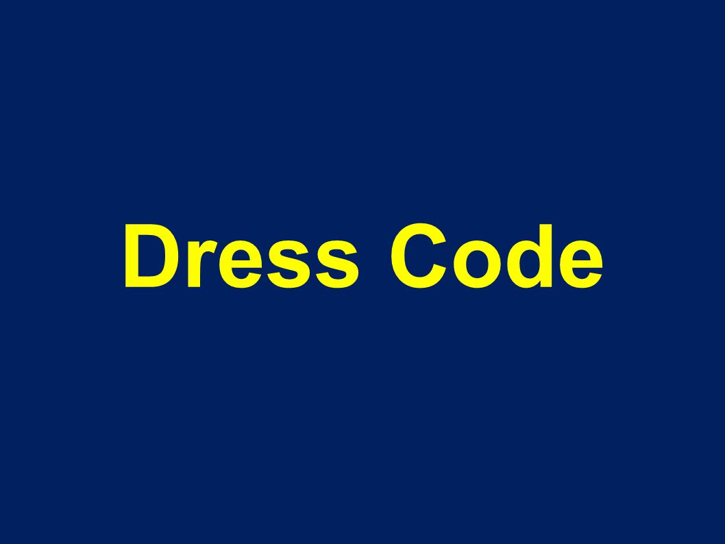 Read the Dress Code!! You have a hard-copy or you can access it online It is mandatory!