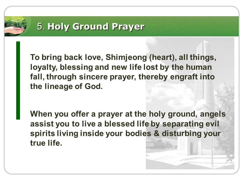 5. Holy Ground Prayer To bring back love, Shimjeong (heart), all things, loyalty, blessing and new life lost by the human fall, through sincere prayer