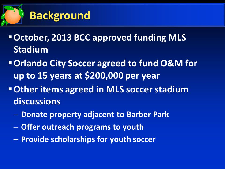 Background  October, 2013 BCC approved funding MLS Stadium  Orlando City Soccer agreed to fund O&M for up to 15 years at $200,000 per year  Other items agreed in MLS soccer stadium discussions – Donate property adjacent to Barber Park – Offer outreach programs to youth – Provide scholarships for youth soccer