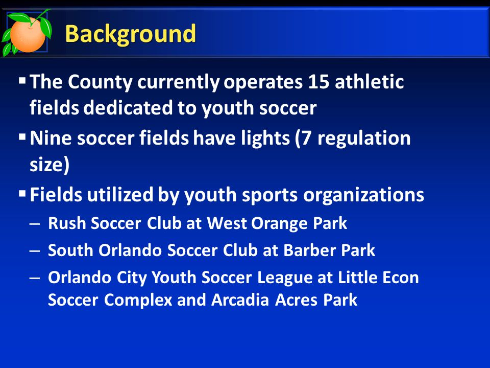 Background  The County currently operates 15 athletic fields dedicated to youth soccer  Nine soccer fields have lights (7 regulation size)  Fields utilized by youth sports organizations – Rush Soccer Club at West Orange Park – South Orlando Soccer Club at Barber Park – Orlando City Youth Soccer League at Little Econ Soccer Complex and Arcadia Acres Park