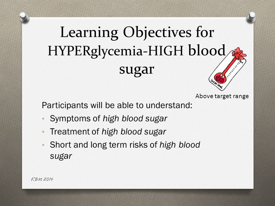Learning Objectives for HYPERglycemia-HIGH blood sugar Participants will be able to understand: Symptoms of high blood sugar Treatment of high blood s