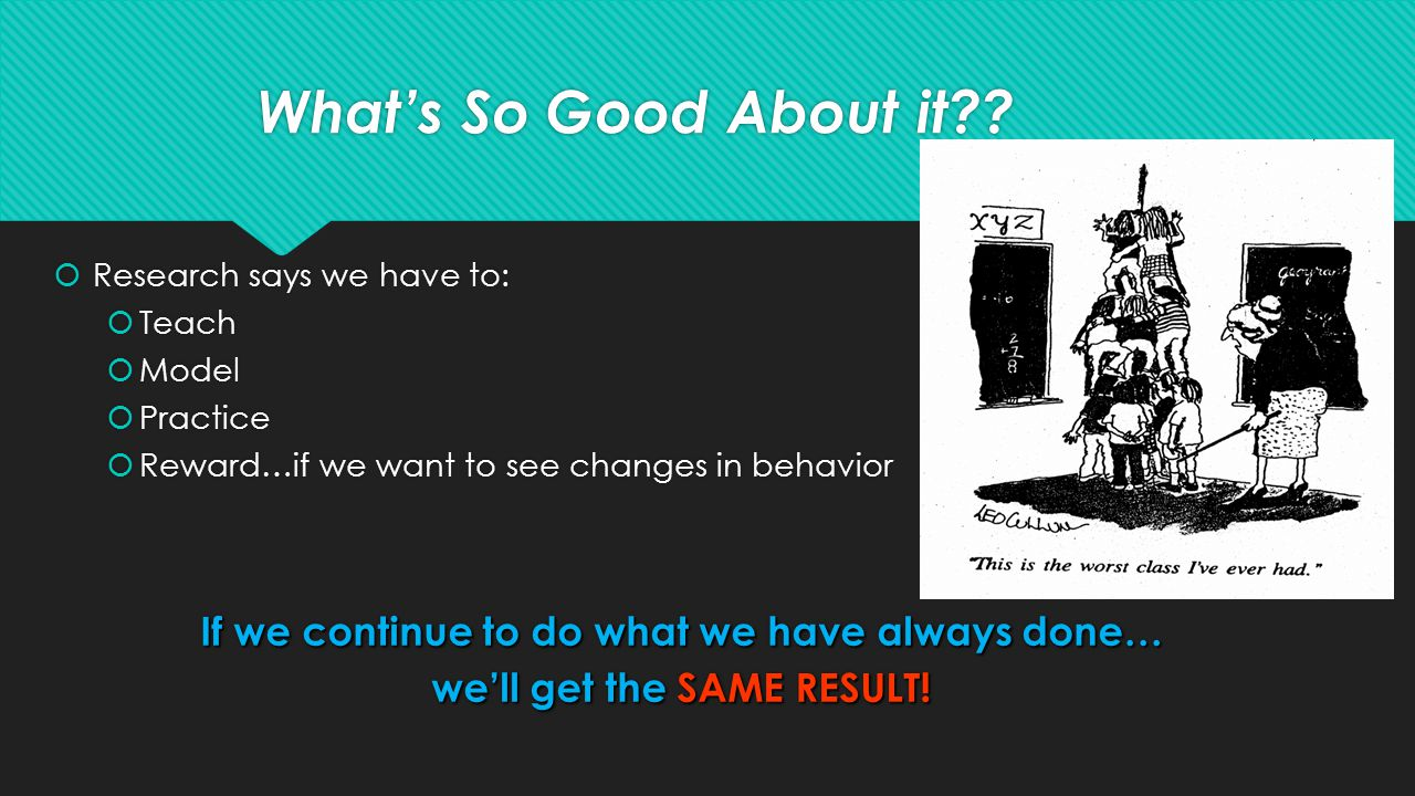  Research says we have to:  Teach  Model  Practice  Reward…if we want to see changes in behavior If we continue to do what we have always done… we'll get the SAME RESULT.