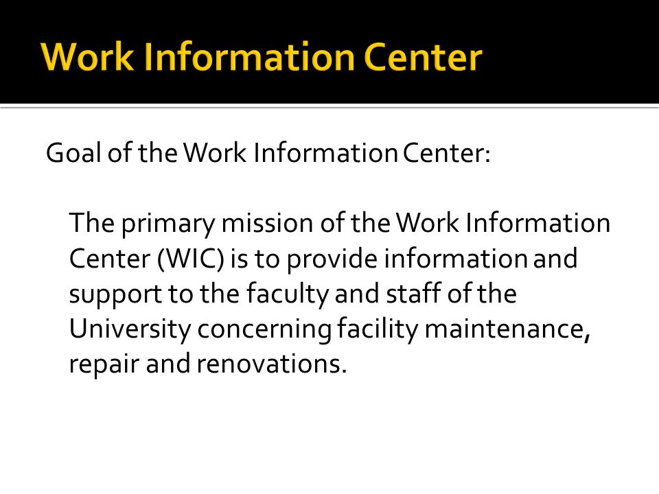 Goal of the Work Information Center: The primary mission of the Work Information Center (WIC) is to provide information and support to the faculty and