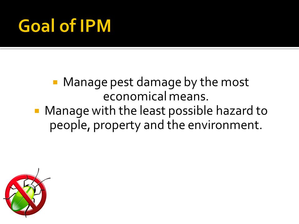  Manage pest damage by the most economical means.  Manage with the least possible hazard to people, property and the environment.