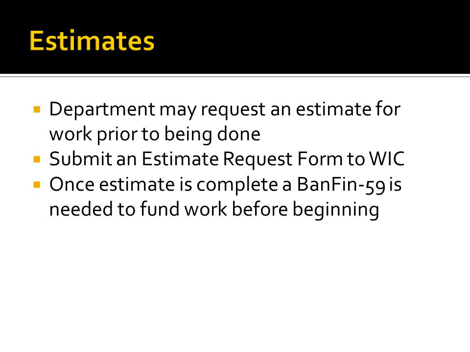  Department may request an estimate for work prior to being done  Submit an Estimate Request Form to WIC  Once estimate is complete a BanFin-59 is
