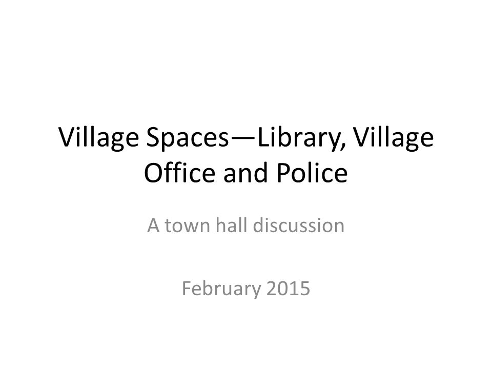 Village Spaces—Library, Village Office and Police A town hall discussion February 2015
