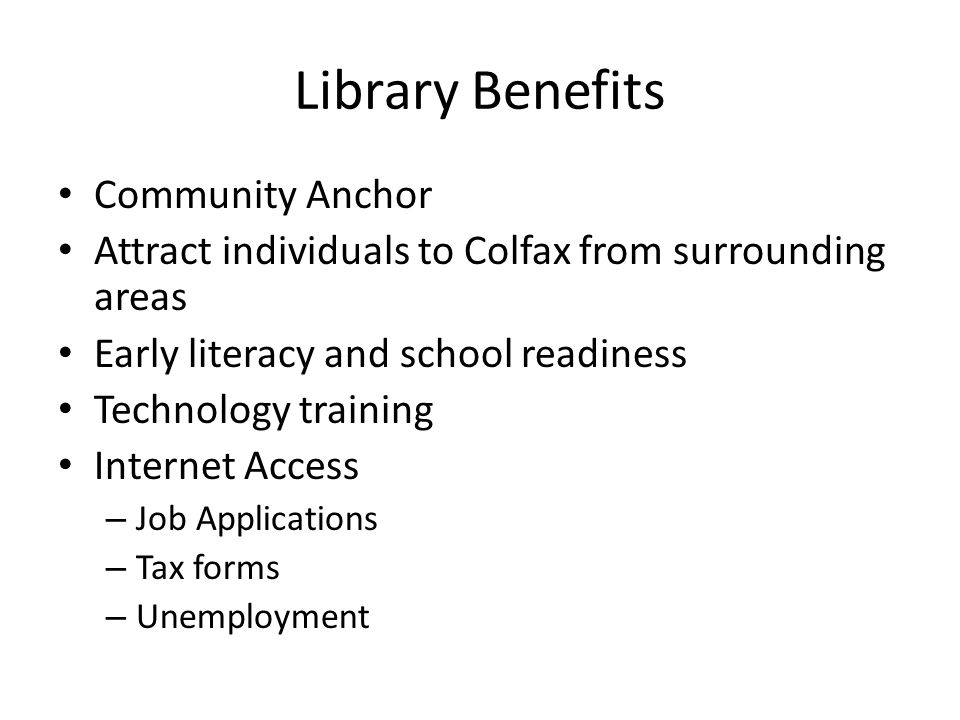 Library Benefits Community Anchor Attract individuals to Colfax from surrounding areas Early literacy and school readiness Technology training Internet Access – Job Applications – Tax forms – Unemployment