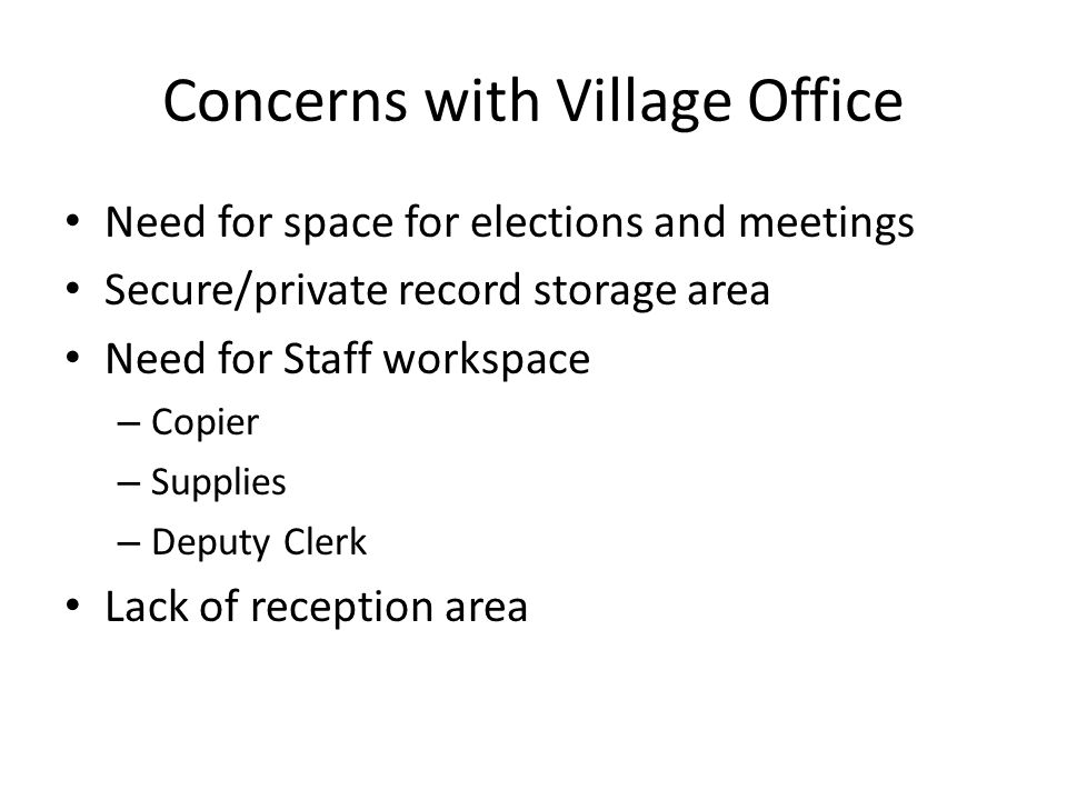 Concerns with Village Office Need for space for elections and meetings Secure/private record storage area Need for Staff workspace – Copier – Supplies – Deputy Clerk Lack of reception area