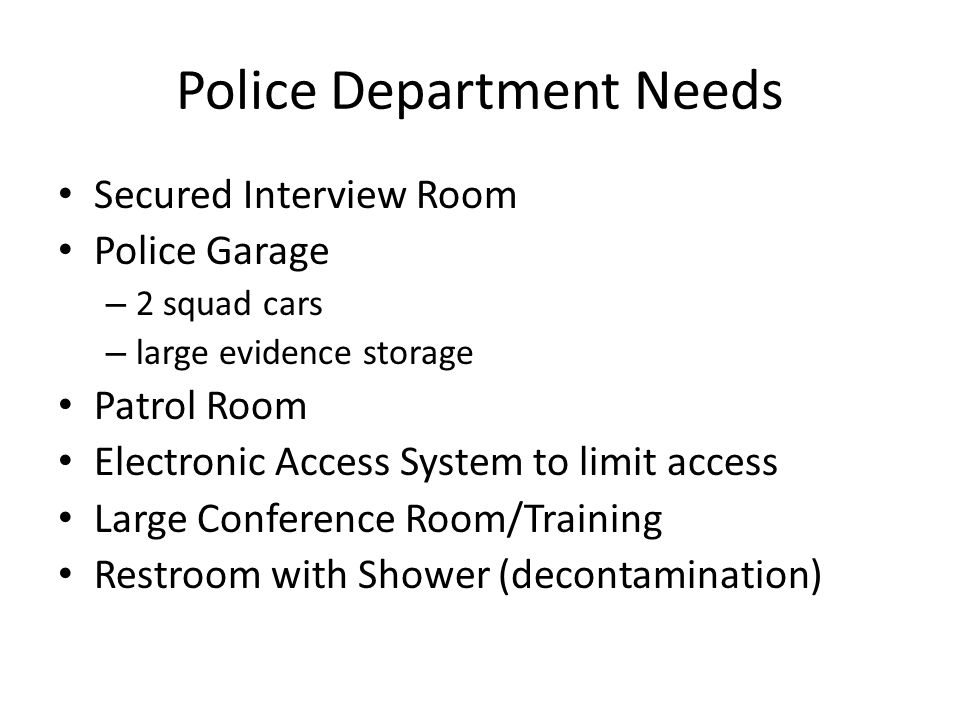 Police Department Needs Secured Interview Room Police Garage – 2 squad cars – large evidence storage Patrol Room Electronic Access System to limit access Large Conference Room/Training Restroom with Shower (decontamination)