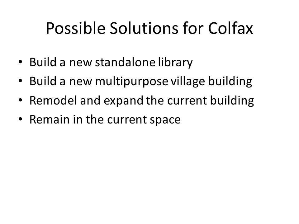 Possible Solutions for Colfax Build a new standalone library Build a new multipurpose village building Remodel and expand the current building Remain in the current space