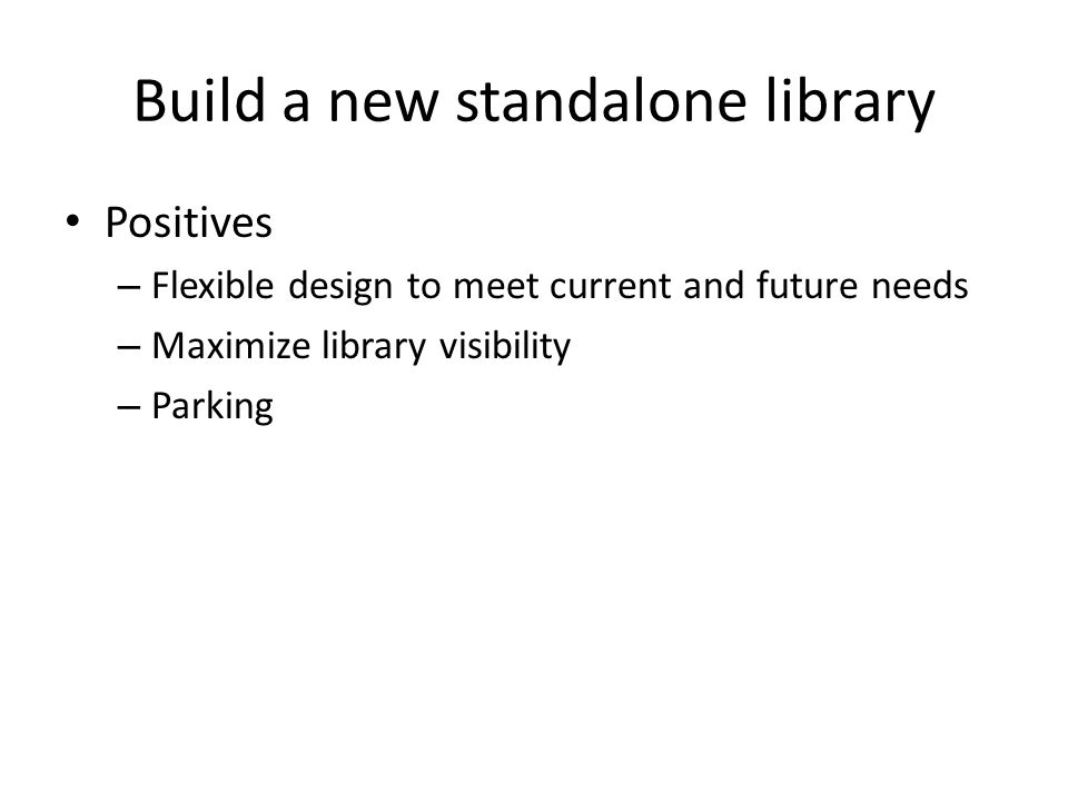 Build a new standalone library Positives – Flexible design to meet current and future needs – Maximize library visibility – Parking
