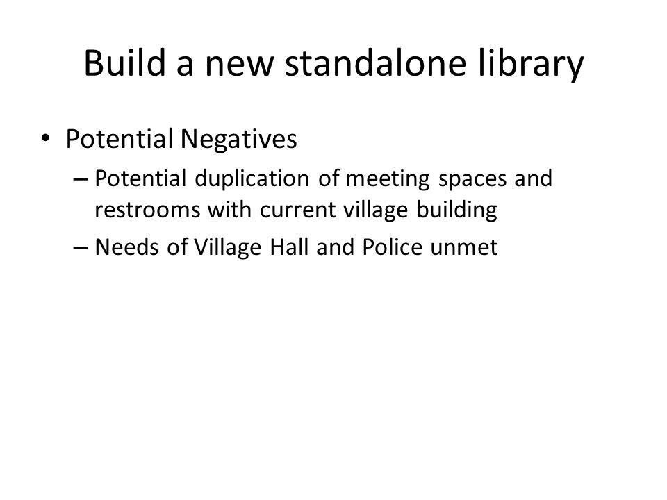 Build a new standalone library Potential Negatives – Potential duplication of meeting spaces and restrooms with current village building – Needs of Village Hall and Police unmet