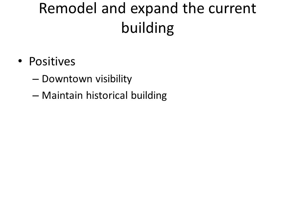 Remodel and expand the current building Positives – Downtown visibility – Maintain historical building