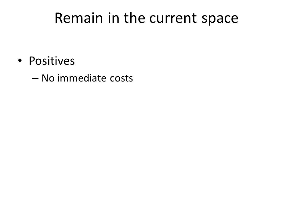 Remain in the current space Positives – No immediate costs
