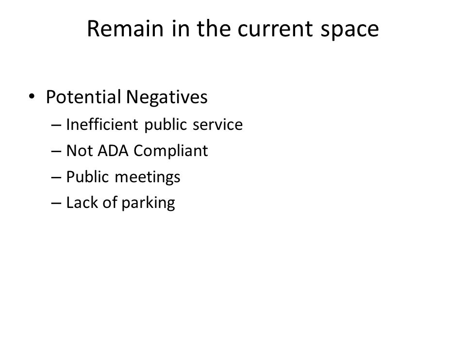 Remain in the current space Potential Negatives – Inefficient public service – Not ADA Compliant – Public meetings – Lack of parking