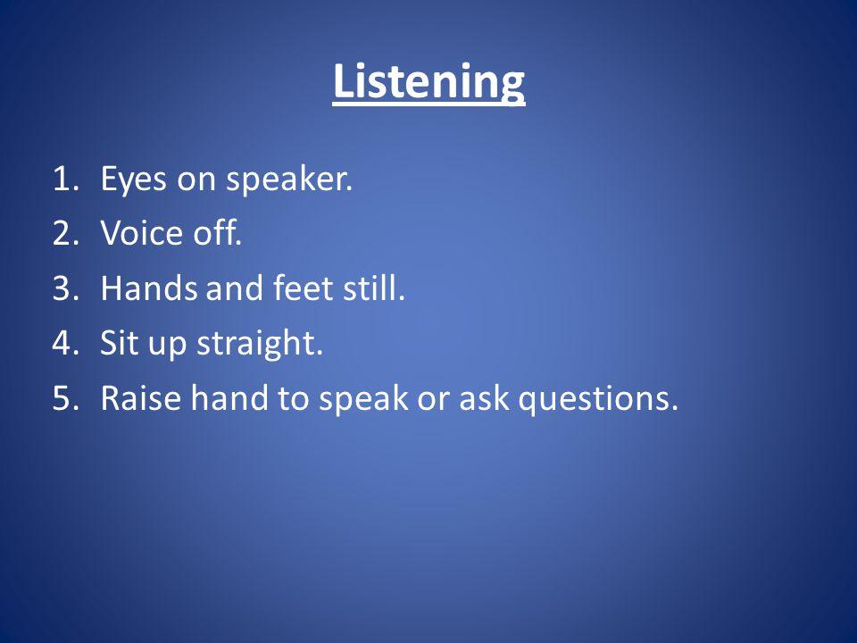 Listening 1.Eyes on speaker. 2.Voice off. 3.Hands and feet still.