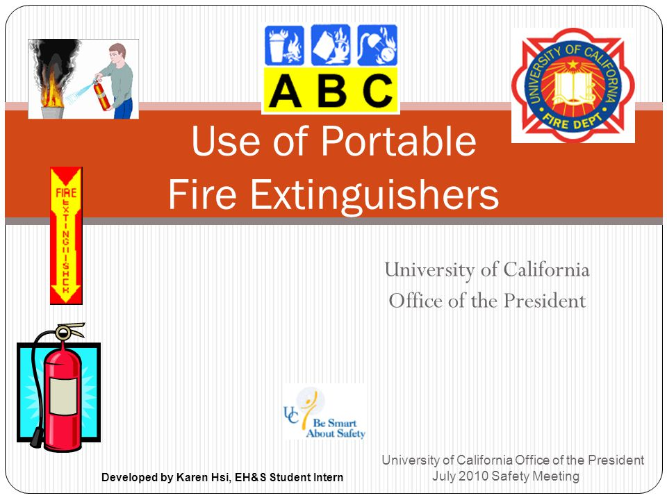 University of California Office of the President University of California Office of the President July 2010 Safety Meeting Use of Portable Fire Extinguishers Developed by Karen Hsi, EH&S Student Intern