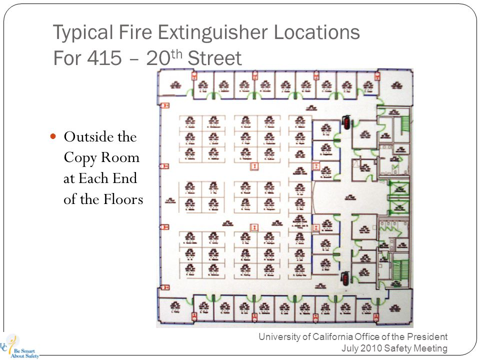 Typical Fire Extinguisher Locations For 415 – 20 th Street University of California Office of the President July 2010 Safety Meeting Outside the Copy Room at Each End of the Floors