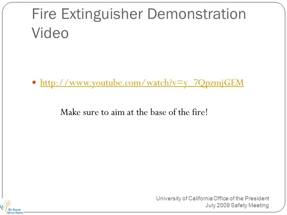 Fire Extinguisher Demonstration Video http://www.youtube.com/watch?v=y_7QpzmjGEM Make sure to aim at the base of the fire.