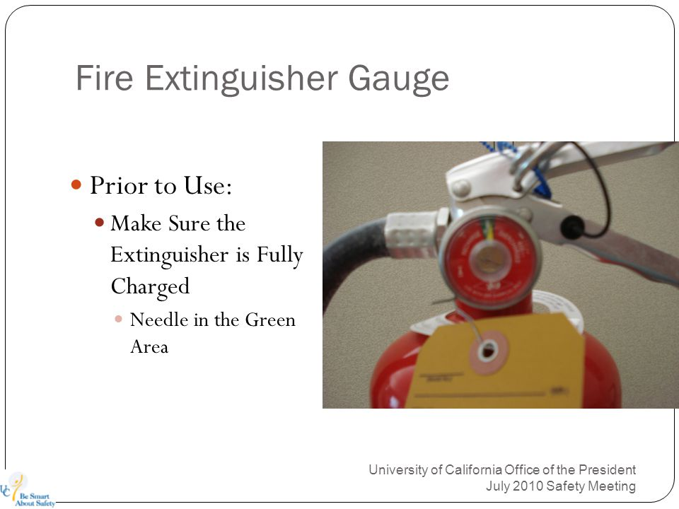Fire Extinguisher Gauge University of California Office of the President July 2010 Safety Meeting Prior to Use: Make Sure the Extinguisher is Fully Charged Needle in the Green Area