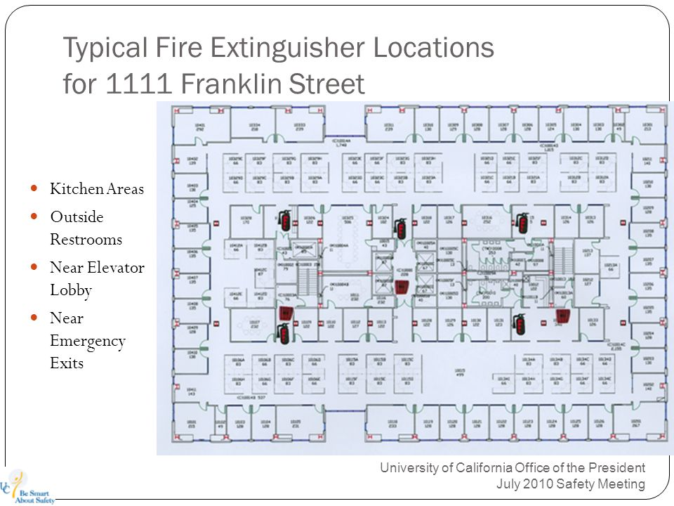 Typical Fire Extinguisher Locations for 1111 Franklin Street University of California Office of the President July 2010 Safety Meeting Kitchen Areas Outside Restrooms Near Elevator Lobby Near Emergency Exits