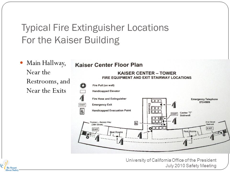 Typical Fire Extinguisher Locations For the Kaiser Building Main Hallway, Near the Restrooms, and Near the Exits University of California Office of the President July 2010 Safety Meeting