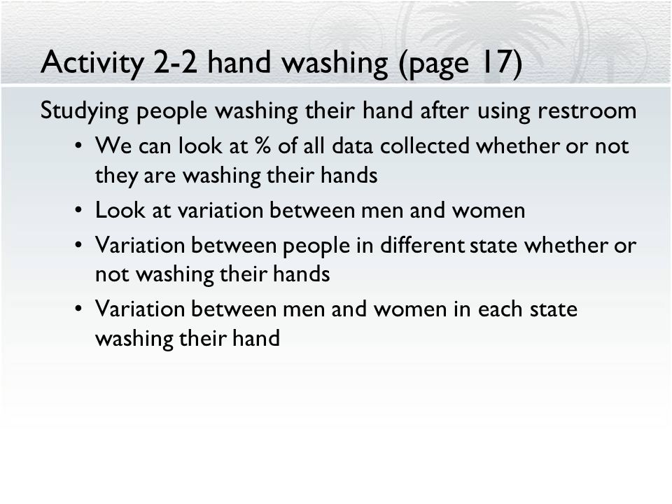 Activity 2-2 hand washing (page 17) In August 2005, researchers for the American Society for Microbiology and the Soap and Detergent Association monitored the behavior of more than 6300 users of public restrooms.