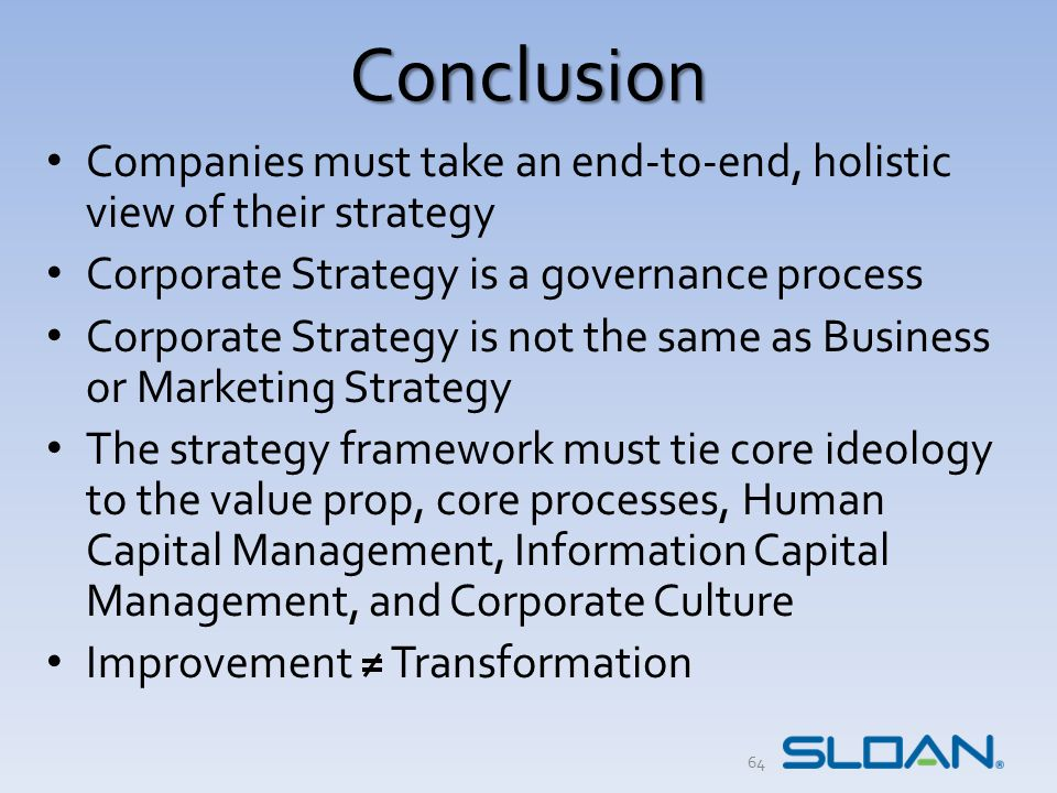 Conclusion Companies must take an end-to-end, holistic view of their strategy Corporate Strategy is a governance process Corporate Strategy is not the