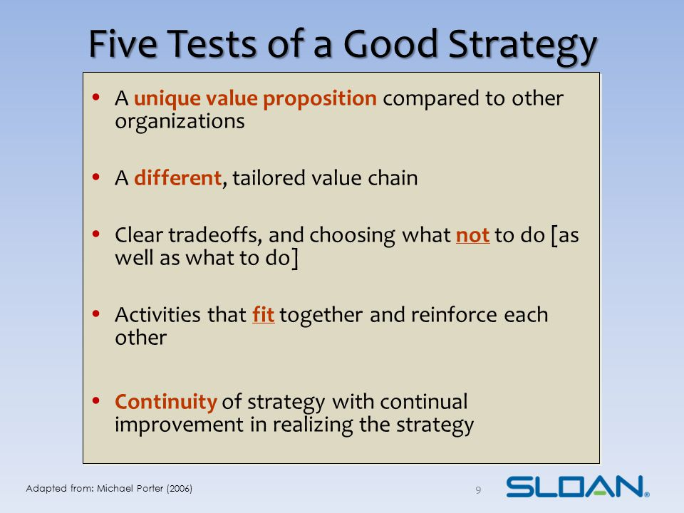 Five Tests of a Good Strategy A unique value proposition compared to other organizations A different, tailored value chain Clear tradeoffs, and choosi