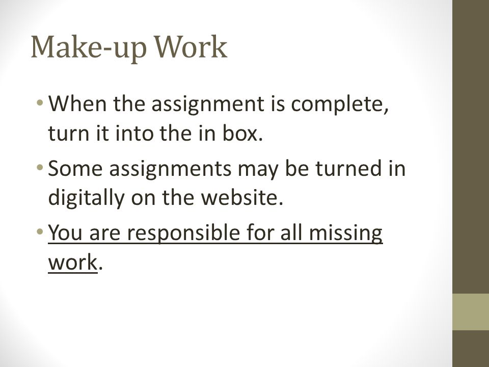 Make-up Work When the assignment is complete, turn it into the in box. Some assignments may be turned in digitally on the website. You are responsible