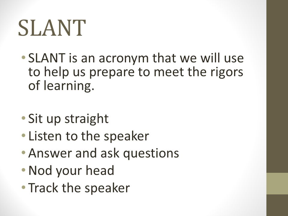 SLANT SLANT is an acronym that we will use to help us prepare to meet the rigors of learning.