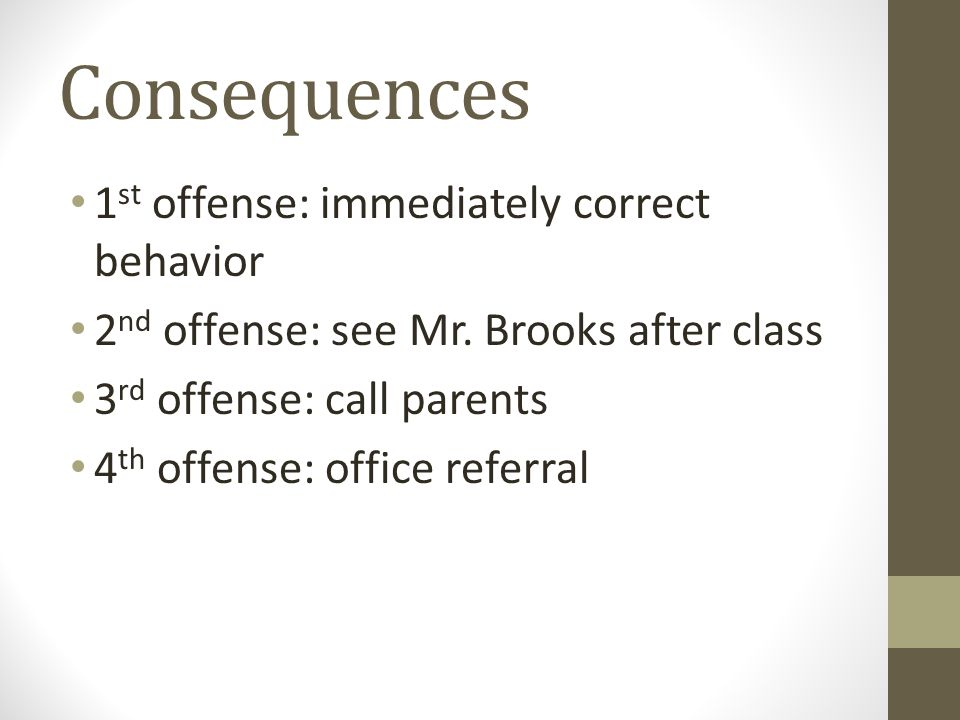 Consequences 1 st offense: immediately correct behavior 2 nd offense: see Mr. Brooks after class 3 rd offense: call parents 4 th offense: office refer