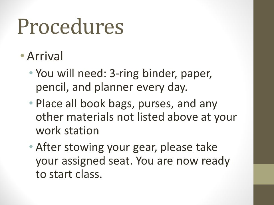 Procedures Arrival You will need: 3-ring binder, paper, pencil, and planner every day. Place all book bags, purses, and any other materials not listed