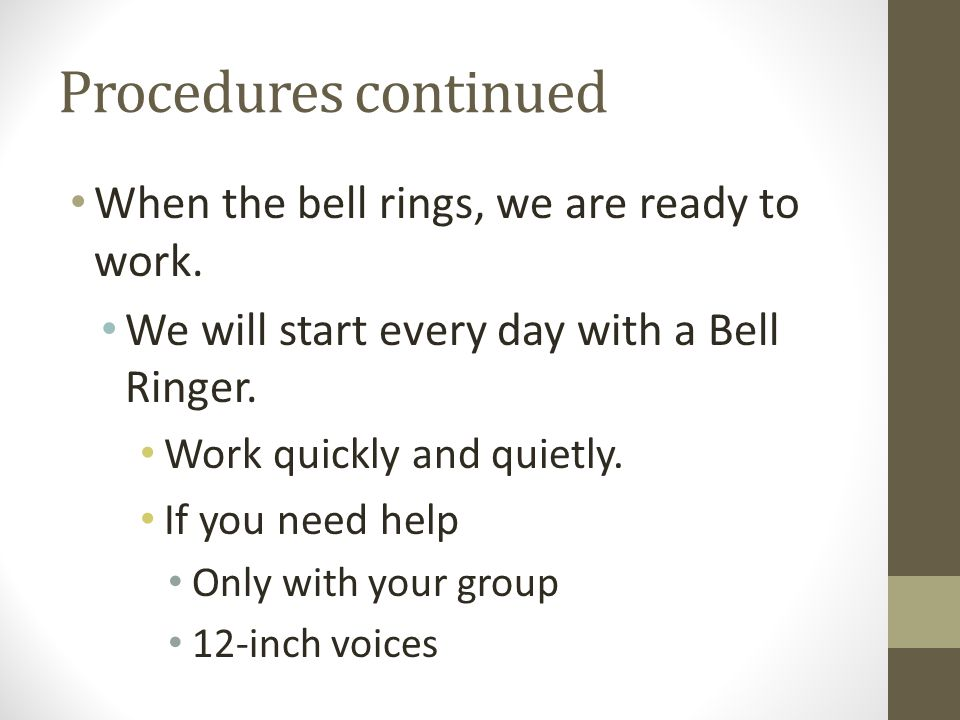 Procedures continued When the bell rings, we are ready to work. We will start every day with a Bell Ringer. Work quickly and quietly. If you need help