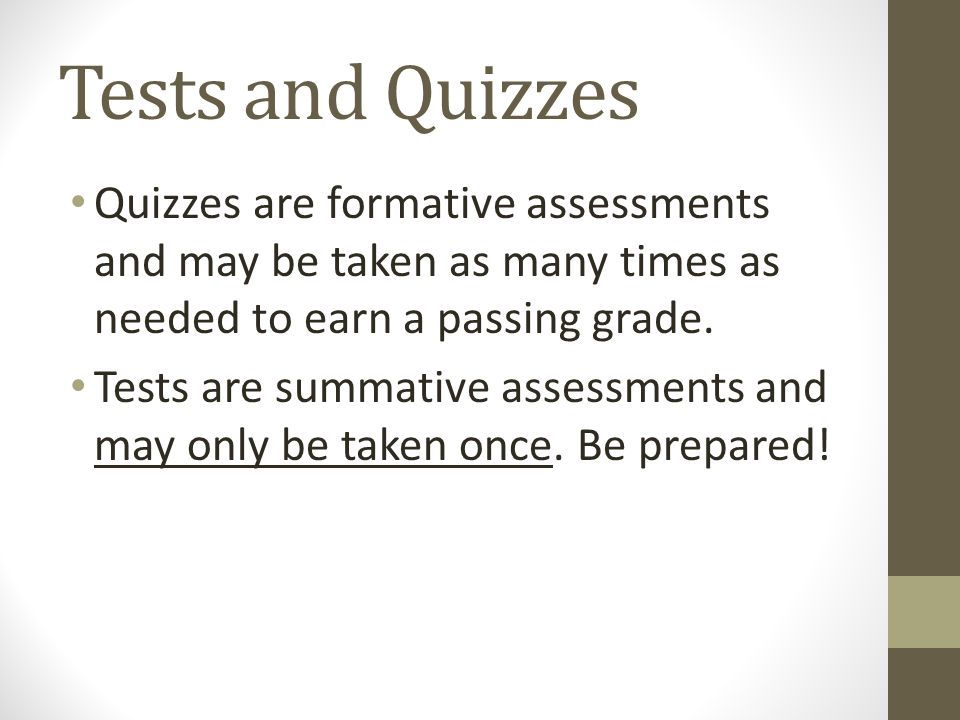 Tests and Quizzes Quizzes are formative assessments and may be taken as many times as needed to earn a passing grade. Tests are summative assessments