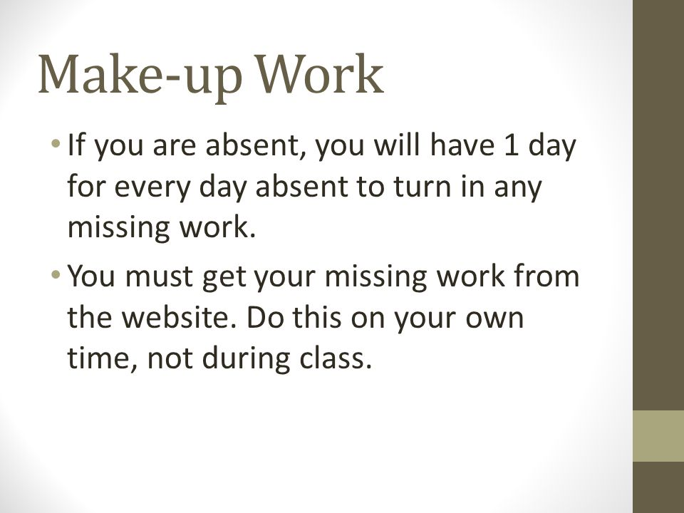 Make-up Work If you are absent, you will have 1 day for every day absent to turn in any missing work.