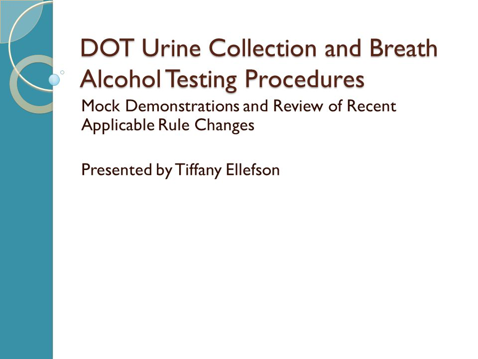 DOT Urine Collection and Breath Alcohol Testing Procedures Mock Demonstrations and Review of Recent Applicable Rule Changes Presented by Tiffany Ellefson