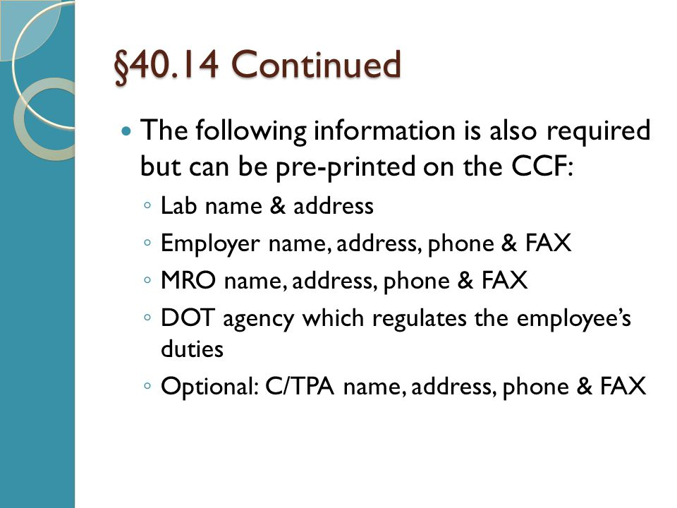 §40.14 Continued The following information is also required but can be pre-printed on the CCF: ◦ Lab name & address ◦ Employer name, address, phone & FAX ◦ MRO name, address, phone & FAX ◦ DOT agency which regulates the employee's duties ◦ Optional: C/TPA name, address, phone & FAX