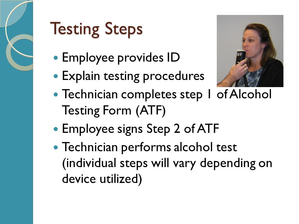 Testing Steps Employee provides ID Explain testing procedures Technician completes step 1 of Alcohol Testing Form (ATF) Employee signs Step 2 of ATF Technician performs alcohol test (individual steps will vary depending on device utilized)