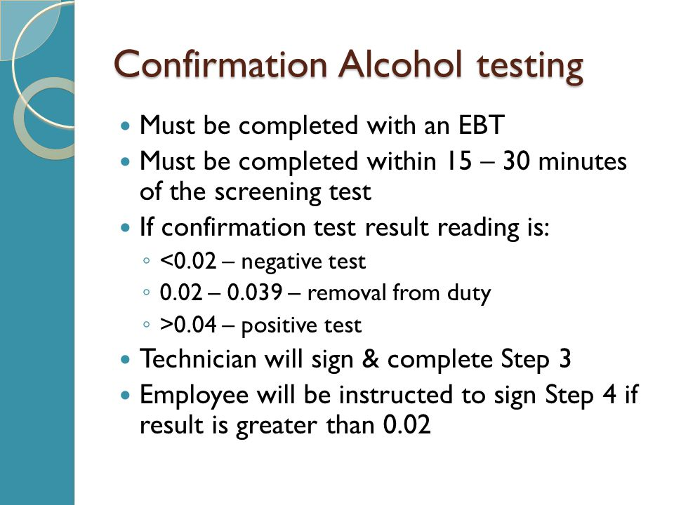 Confirmation Alcohol testing Must be completed with an EBT Must be completed within 15 – 30 minutes of the screening test If confirmation test result reading is: ◦ <0.02 – negative test ◦ 0.02 – 0.039 – removal from duty ◦ >0.04 – positive test Technician will sign & complete Step 3 Employee will be instructed to sign Step 4 if result is greater than 0.02