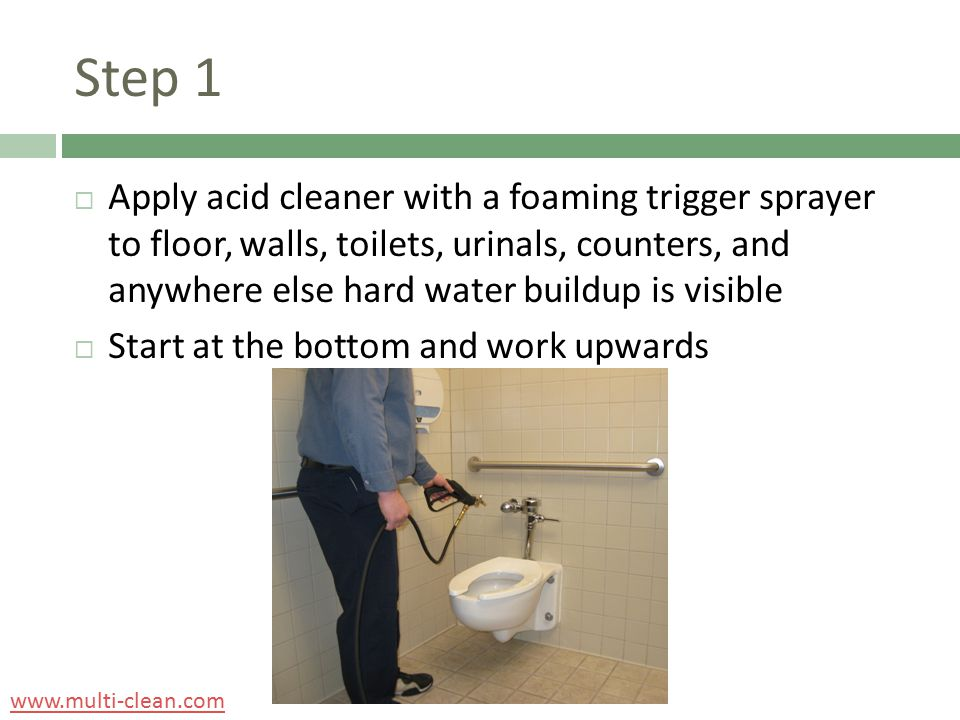 Step 1  Apply acid cleaner with a foaming trigger sprayer to floor, walls, toilets, urinals, counters, and anywhere else hard water buildup is visibl